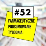 #52 Farmaceutyczne Podsumowanie Tygodnia